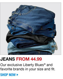 jeans from 32.99 - our exclusive liberty blues and favorite brands in your size and fit - shop now