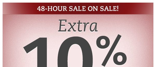 48 Hour Sale on Sale! Extra 10% Off all sale priced items.*