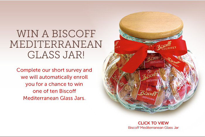 Win a Biscoff Mediterranean Glass Jar! Complete our short survey and we will automatically enroll you for a chance to win one of ten Biscoff Mediterranean Glass Jars.