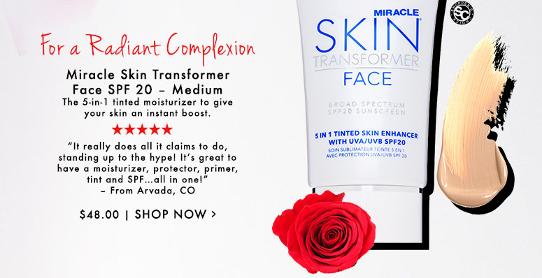 "FOR A RADIANT COMPLEXION Miracle Skin Transformer Face SPF 20 – Medium The 5-in-1 tinted moisturizer to give your skin an instant boost.""It really does all it claims to do, standing up to the hype! It's great to have a moisturizer, protector, primer, tint and SPF…all in one!"" – From Arvada, CO$48.00Shop Now>>"