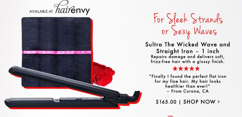 "5 Stars Sultra The Wicked Wave and Straight Iron – 1 inch Repairs damage and delivers soft, frizz-free hair with a glossy finish.""Finally I found the perfect flat iron for my fine hair. My hair looks healthier than ever!"" – From Corona, CA$165.00Shop Now>>"