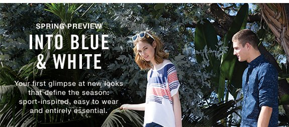 Spring preview into blue & white Your first glimpse at new looks that define the season: sport-inspired, easy to wear and entirely essential.