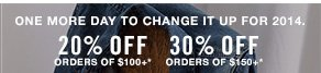 One more day to change it up for 2014. 20% off orders of $100+*one more day to change it up for 2014. 30% off orders of $150+*