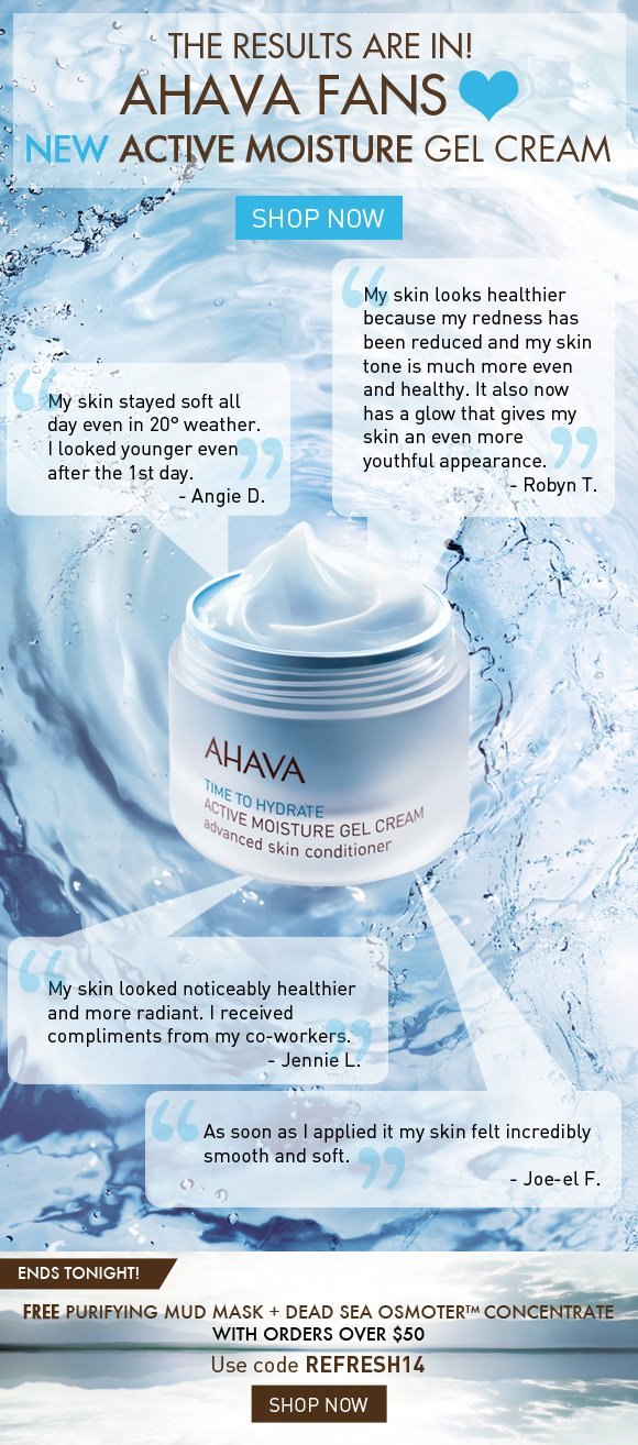 The Results are in! AHAVA Fans <3 NEW Active Moisture Gel Cream 'My skin looks healthier because my redness has been reduced and my skin tone is much more even and healthy. It also now has a glow that gives my skin an even more youthful appearance.' - Robyn T. 'My skin stayed soft all day even in 20° weather. I looked younger even after the 1st day.' - Angie D. 'My skin looked noticeably healthier and more radiant. I received compliments from my co-workers.' - Jennie L. 'As soon as I applied it my skin felt incredibly smooth and soft.' - Jo-el F. Shop Now FREE Mud Mask + Dead Sea OsmoterTM Concentrate with orders over $50 * ENDS TONIGHT! Use code REFRESH14 Shop Now