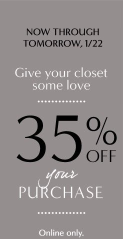 NOW THROUGH TOMORROW, 1/22   Give your closet some love   35% OFF your PURCHASE