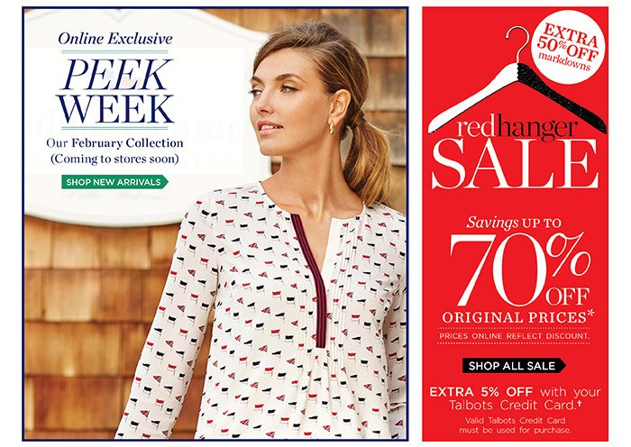 Online Exclusive. Peek Week. Our February Collection (Coming to stores soon). Shop New Arrivals. Red Hanger Sale. Savings up to 70% off original prices. Prices online reflect discount. Shop all Sale. Extra 5% off with your Talbots Credit Card. Valid Talbots Credit Card must be used for purchase.