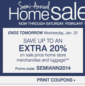 Semi-Annual Home Sale Now through  Saturday, February 1  Up to 60% off throughout our home store  Shop  early, save more  ENDS TODAY Take up to an extra 20% off sale price home  store merchandise and luggage** Wednesday, January 22 Promo code:  SEMIANN2014  Take up to an extra 15% off sale price home store  merchandise and luggage*** Thursday, January 23 - Saturday, February 1  Promo code: SALATEJAN14  Print coupons  Shop now
