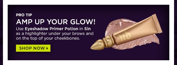 Pro tip: amp up your glow! Use Eyeshadow Primer Potion in Sin. Shop now >