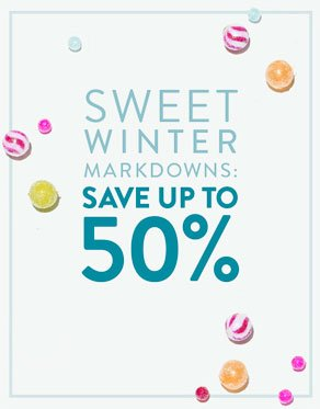 SWEET WINTER MARKDOWNS: SAVE UP TO 50%