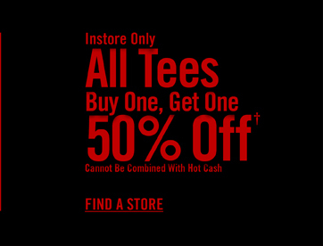 INSTORE ONLY - ALL TEES BUY ONE, GET ONE 50% OFF† FIND A STORE