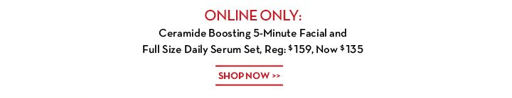 ONLINE ONLY: Ceramide Boosting 5-Minute Facial and Full Size Daily Set, Reg: $159, Now $135. SHOP NOW.