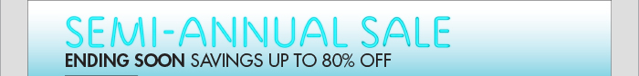 SEMI-ANNUAL SALE ENDING SOON: SAVINGS UP TO 80% OFF
