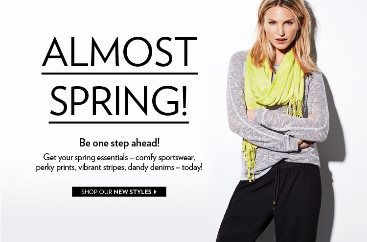 Almost Spring! Be one step ahead! Get your Spring essentials – comfy sportswear, perky prints, vibrant stripes, dandy denims – today!