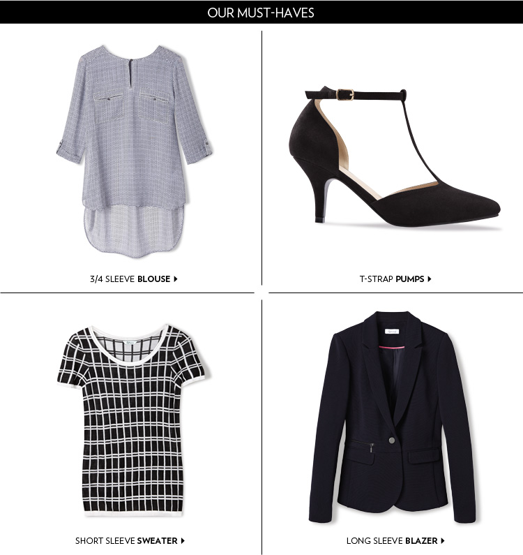 Our must-haves ¾ sleeve blouse T-strap pumps Short sleeve sweater Long sleeve blazer