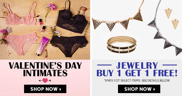 Valentine's Day Intimates and Buy One, Get One Free Jewelry. Shop Now.