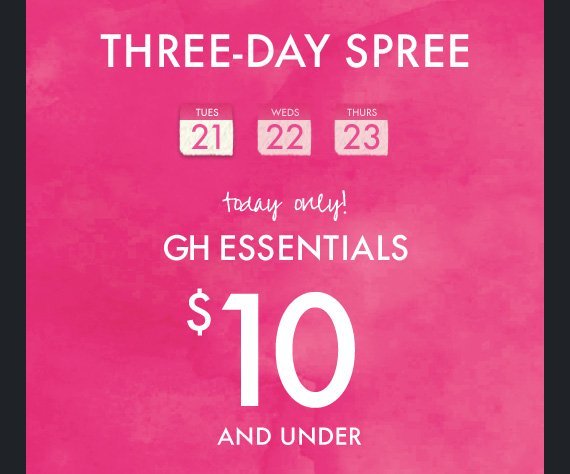 THREE-DAY SPREE today only! GH ESSENTIALS $10 AND  UNDER