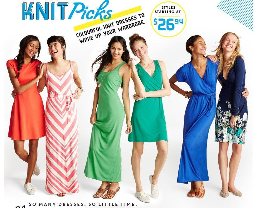 KNIT Picks   COLOURFUL KNIT DRESSES TO WAKE UP YOUR WARDROBE.   STYLES STARTING AT $26.94   SO MANY DRESSES. SO LITTLE TIME.