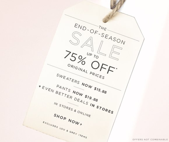 THE END-OF-SEASON SALE  UP TO  75% OFF* ORIGINAL PRICES  SWEATERS NOW $15.88  PANTS NOW $19.88 + EVEN BETTER DEALS IN STORES  IN STORES & ONLINE  SHOP NOW  EXCLUDES LOU & GREY ITEMS  OFFERS NOT COMBINABLE