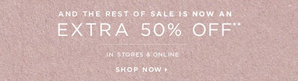 AND THE REST OF SALE IS NOW AN  EXTRA 50% OFF**  IN STORES & ONLINE  SHOP NOW