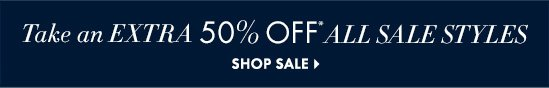 Take An EXTRA 50% OFF* All Sale Styles  SHOP SALE