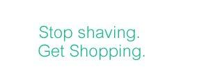Stop shaving. Get Shopping.
