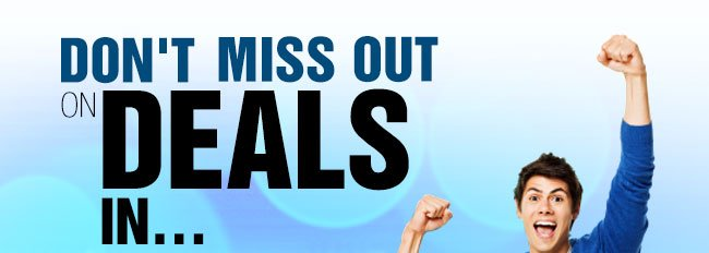 DON'T MISS OUT ON DEALS IN...