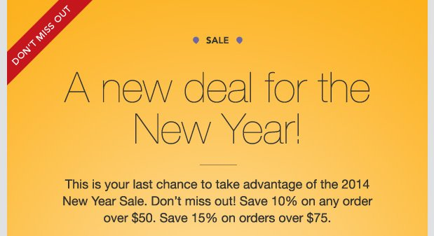SALE. DON'T MISS OUT. A new deal for the New Year! This is your last chance to take advantage of the 2014 New Year Sale. Don't miss out! Save 10% on any order over $50. Save 15% on orders over $75.