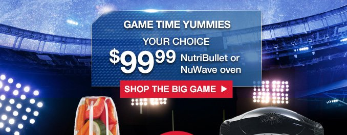 GAME TIME YUMMIES | YOUR CHOICE | $99.99 NutriBullet or NuWave oven | SHOP THE BIG GAME