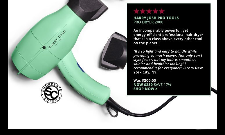 """Shopper's Choice. 5 StarsHarry Josh Pro Tools Pro Dryer 2000An incomparably powerful, yet energy-efficient professional hair dryer that's in a class above every other tool on the planet. """"It's so light and easy to handle while providing so much power. Not only can I style faster, but my hair is smoother, shinier and healthier looking! I recommend it for everyone!"""" – From New York City, NYWas $300.00 Now $250.00 Save 17%Shop Now>>"""