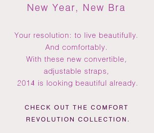 Your resolution: to live beautifully. And comfortably. With these new convertible, adjustable straps, 2014 is looking beautiful already. Check out the Comfort Revolution collection.