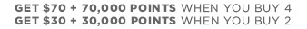 GET $70 + 70,000 POINTS WHEN YOU BUY 4 | GET $30 + 30,000 POINS WHEN YOU BUY 2