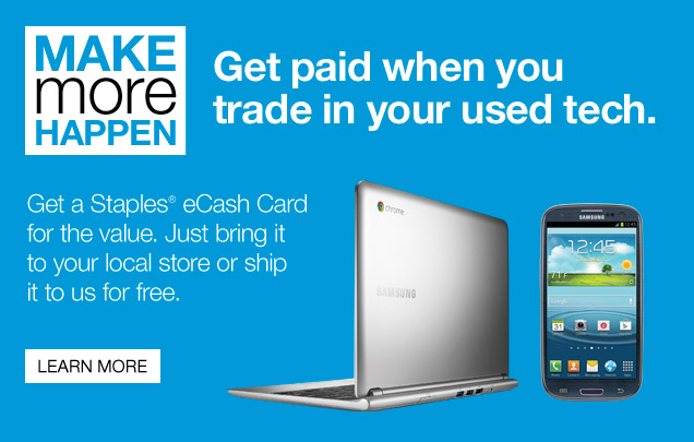 Make  more happen.  Get paid when you trade in your used tech. Get a Staples  eCash Card for the value. Just bring it to your local store or ship it  to us for free. Learn more