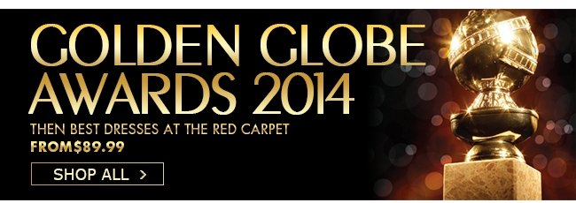 GOLDEN GLOBE AWARDS 2014 THEN BEST DRESSES AT THE RED CARPET FROM$89.99 SHOP ALL>