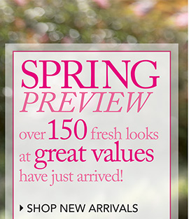 Spring Preview over 150 fresh looks at great values have just arrived! SHOP NEW ARRIVALS