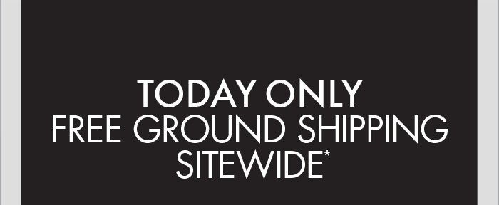 TODAY ONLY FREE GROUND SHIPPING* - SHOP NOW