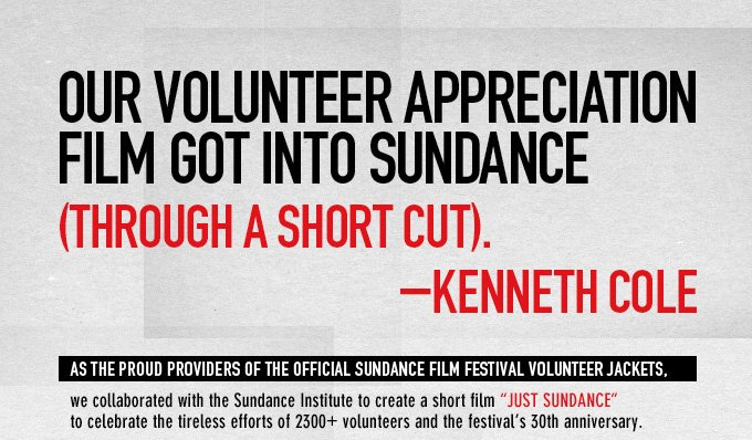 "AS THE PROUD PROVIDERS OF THE OFFICIAL SUNDANCE FILM FESTIVAL VOLUNTEER JACKETS, we collaborated with the Sundance Institute to create a short film ""JUST SUNDANCE"" to celebrate the tireless efforts of 2300+ volunteers and the festival's 30th anniversary. THE FILM WAS SCREENED AT THIS YEAR'S FESTIVAL BEFORE EVERY FILM ON VOLUNTEER APPRECIATION DAY."