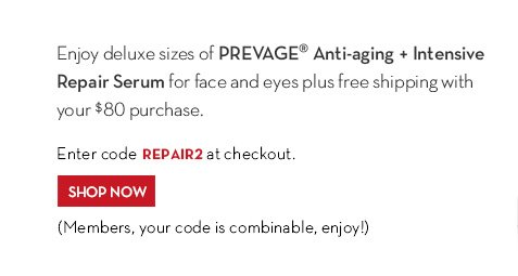 Enjoy deluxe sizes of PREVAGE® Anti-aging + Intensive Repair Serum for face and eyes plus free shipping with your $80 purchase. Enter code REPAIR2 at checkout. SHOP NOW. (Members, your code is combinable, enjoy!)
