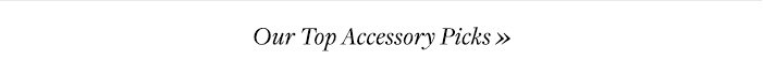 TOP ACCESSORY PICKS - Browse All