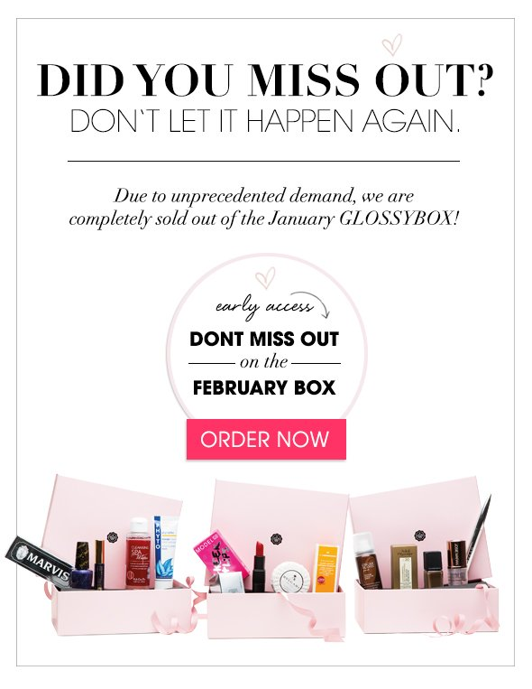 Did you miss out? Don't let it happen again. Due to unprecedented demand, we are completely sold out of the January GLOSSYBOX!  Early access: Don't miss out on the February GLOSSYBOX  >> Order Now
