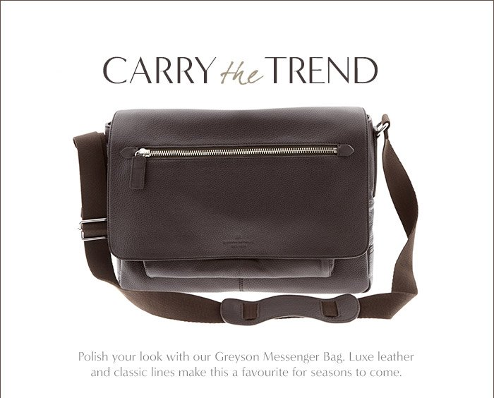 CARRY the TREND | Polish your look with our Greyson Messenger Bag. Luxe leather and classic lines make this a favourite for seaons to come.