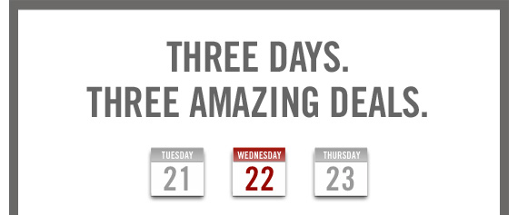 THREE DAYS. THREE AMAZING DEALS. 21 22 23