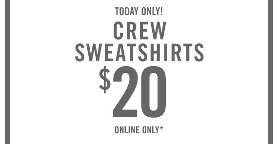 TODAY ONLY! CREW SWEATSHIRTS $20 ONLINE ONLY*