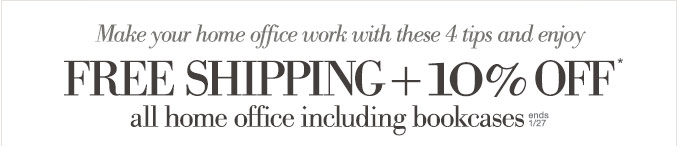 Make your home office work with these 4 tips and enjoy FREE SHIPPING + 10% OFF* all home office including bookcases. Offer ends 1/27.