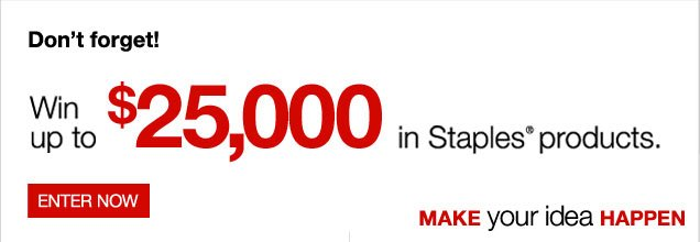 Make  your idea happen contest. Don't forget! Win up to $25,000 in  Staples products. Enter now.