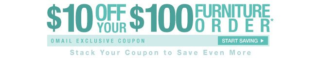 $10 off Your $100 Furniture Order* - Omail Coupon - Start Saving - Stack Your Coupon to Save Even More