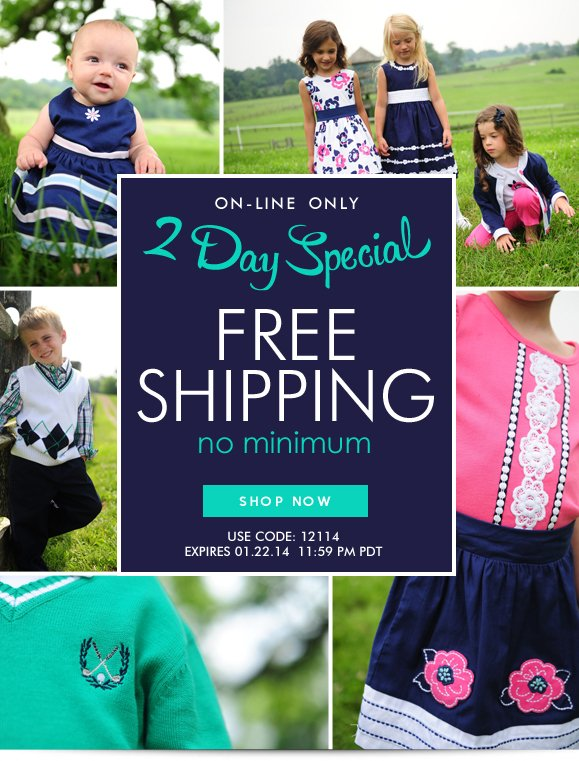 ON-LINE ONLY: 2 DAY SPECIAL! Use Code 12114 and Enjoy Free Shipping on Any Order! Hurry, Shop Now and SAVE!