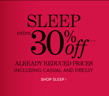 SLEEP Extra 30% Off**** Already Reduced  Prices Including Casual And Dressy.  SHOP SLEEP