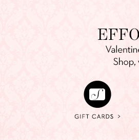 EFFORTLESS GIFTING Valentine's Day and every day of the year. Shop, wrap and send from one order! GIFT CARDS