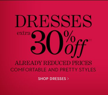 DRESSES Extra 30% Off††  Already Reduced Prices.  Comfortable And Pretty Styles.  SHOP DRESSES