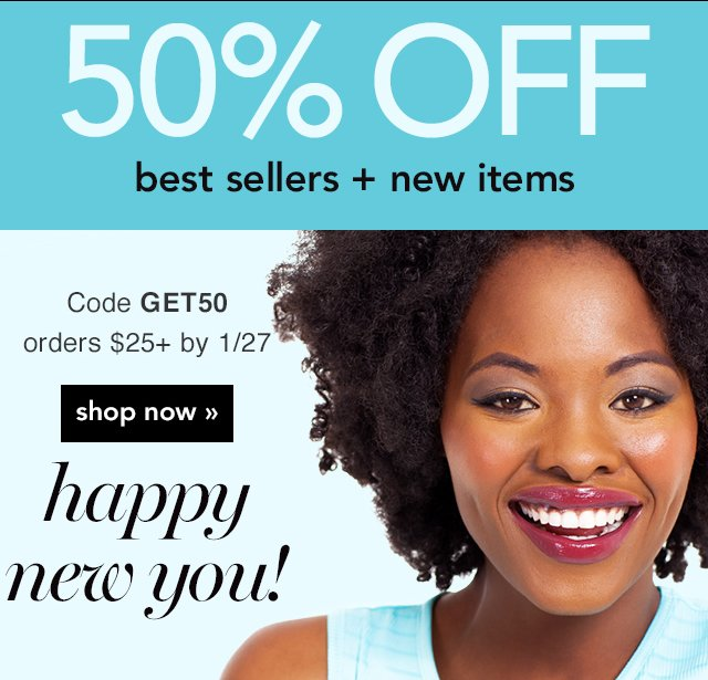 Happy New You! 50% Off Best Sellers Plus New Items Code: GET50 Shop Now!